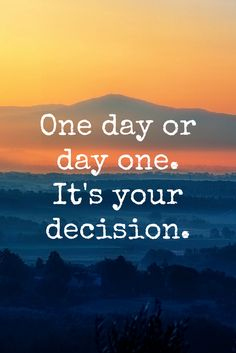 """One day or day one. It's your decision."" - Motivation on the School of Greatness podcast"