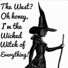 The west, oh honey, I'm the wicked witch of everything!