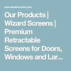 Our Products   Wizard Screens   Premium Retractable Screens for Doors, Windows and Large Openings
