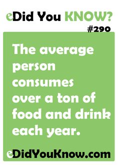http://edidyouknow.com/did-you-know-290/ The average person consumes over a ton of food and drink each year.