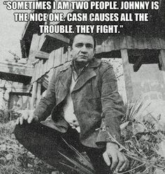 """""""Sometimes I am two people. Johnny is the nice one. Cash causes all the trouble. They fight."""" - Johnny Cash"""