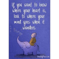 ... if you want to know where your heart is, look to where your mind goes when it wanders..