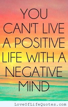 You can't live a positive life with a negative mind - http://www.loveoflifequotes.com/life/cant-live-positive-life-negative-mind/