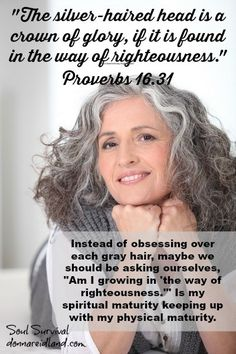 """""""The silver-haired head is a crown of glory, If it is found in the way of righteousness."""" Proverbs 16.31 - Instead of obsessing over each gray hair, we should be asking ourselves, """"Am I growing in 'the way of righteousness.'"""" Is my spiritual maturity keeping up with my physical maturity."""