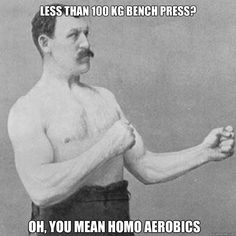 Less than 100 kg bench press? Oh, you mean homo aerobics