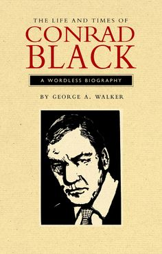 The Life and Times of Conrad Black by George A. Walker.  With a series of 100 woodcuts, master engraver George A. Walker presents in black and white the portrait of a man whose life has played out among the grey shadows of the media industry.