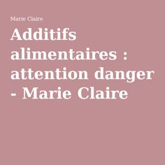 Additifs alimentaires : attention danger - Marie Claire