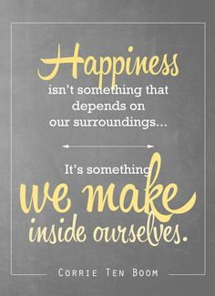 Happiness isn't something that depends on our surroundings. It's something we make inside ourselves.