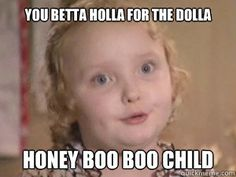 Seriously this show kills me!!!!  Honey Boo Boo Child!!!