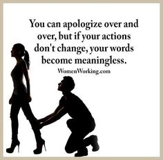 ''You can apologize over and over, but if your actions don't change, your words become meaningless.'' source: Womenworking.com