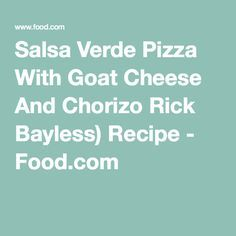 Salsa Verde Pizza With Goat Cheese And Chorizo Rick Bayless) Recipe - Food.com
