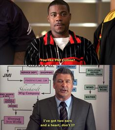 Tracy:  You like Phil Collins? Jack:  I've got two ears and a heart, don't I? #30 Rock