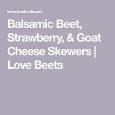 Balsamic Beet, Strawberry, & Goat Cheese Skewers | Love Beets