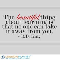 """The beautiful thing about learning is that no one can take it away from you."" ~ B.B. King"
