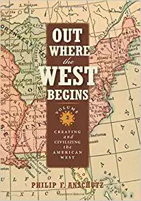 Out Where the West Begins, Volume 2: Creating and Civilizing the American West by Philip F. Anschutz 3-21
