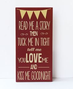 Read me a story then tuck me in tight, tell me you love me and kiss me goodnight. Love this wood sign