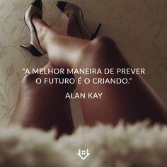 """""""A melhor maneria de prever o futuro é o criando."""" Alan Kay"""