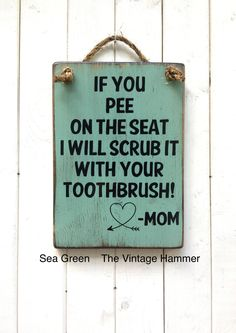 Well...you think it...give them some warning. This is a fun sign for any home who has problems with peeing on the seat, putting the seat down, cleaning the toilet, etc. It measures 13 inches long, 9 1/4 across and is hand painted on 3/4 inch, solid wood. This piece has been sealed so dont worry about bathroom moisture, I took care of that for you. My sealer is also very easy to wipe clean with a damp cloth. His piece is made to order so you can choose from 16 different colors to mat...