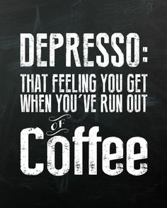 Depresso: That feeling you get when you've run out of coffee. #coffee #quotes