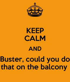 KEEP CALM AND Buster, could you do that on the balcony. Arrested Development hehehehe
