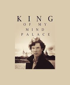 Sherlock. King of my Mind Palace. Well, he lives there. And we're going out. I rule it.
