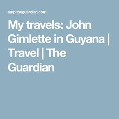 My travels: John Gimlette in Guyana | Travel | The Guardian