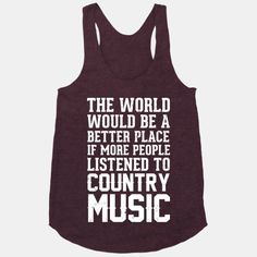 The World Would Be A Better PLace If More People Listened To Country Music #country #style #cute #music #love #life #happiness #summer #fashion #southern #racerback #tank