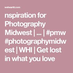 nspiration for Photography Midwest |  ... | #pmw #photographymidwest | WHI | Get lost in what you love