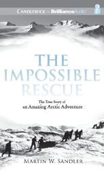 The Impossible Rescue: The True Story of an Amazing Arctic Adventure by Martin W. Sandler; read by Malcolm Hillgartner AUDIO