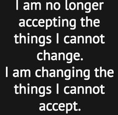 I am no longer accepting the things I cannot change, I am changing the things I cannot acceopt