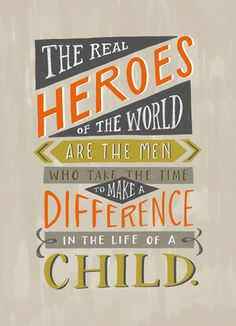 The real heroes of the world are the men who take the time to make a difference in the life of a child.
