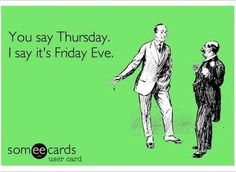 You say Thursday. I say it's Friday Eve. How's that for optimistic?