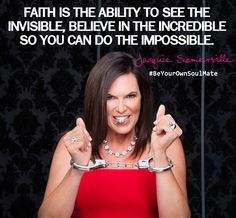 Faith is the ability to see the invisible, believe in the incredible so you can do the impossible.