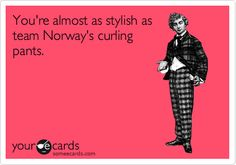 You're almost as stylish as team Norway's curling pants.