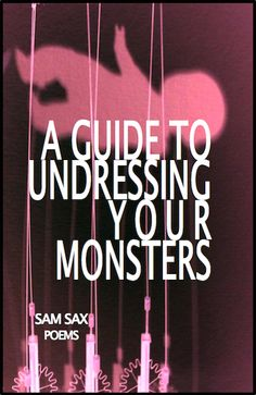 A Guide to Undressing Your Monsters by Sam Sax