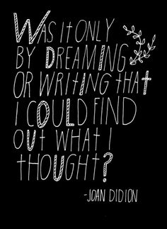 was it only by dreaming or writing that i could find out what i thought?  Key.