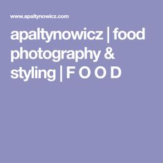 apaltynowicz   food photography & styling   F O O D