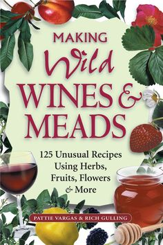 Making Wild Wines & Meads: 125 Unusual Recipes Using Herbs, Fruits, Flowers…