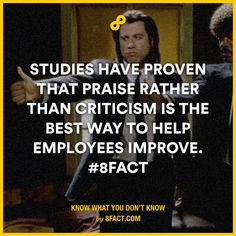 Studies have proven that praise rather than criticism is the best way to help employees improve.