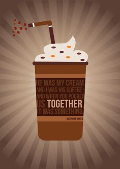 He was my cream, and I was his coffee—and when you poured us together it was something - Josephine Baker