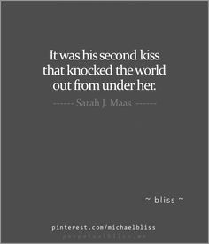It was his second kiss that knocked the world out from under her. - Sarah J. Maas