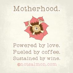 Motherhood. Powered by love. Fueled by coffee. Sustained by wine. @notsalmon