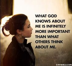 What God knows about me is infinitely more important than what others think about me.