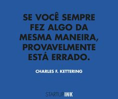 """""""Se você sempre fez algo da mesma maneira, provavelmente está errado"""". - Charles F. Kettering."""