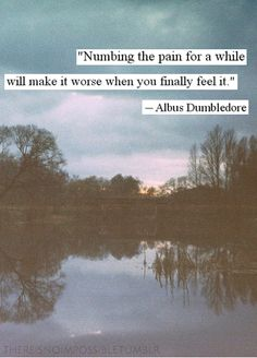 """""""Numbing the pain for a while will make it worse when you finally feel it."""" -Albus Dumbledore wisdom"""