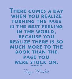 There comes a day when you realize  turning the page  is the best feeling  in the world,  because you  realize there is so  much more to the book than the  page you  were stuck on. ~Zayn Malik