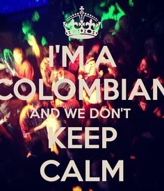 I'M A COLOMBIAN AND WE DON'T KEEP CALM