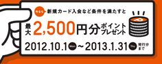 今なら新規カード入会など条件を満たすと最大2,500円分ポイントプレゼント 2012.10.1Mon~2013.1.31Thu発行分まで
