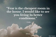Fear is the cheapest room in the house. I would like to see you living in better conditions ~ Hafiz Hafiz Quotes, Quotable Quotes, Spiritual Quotes, Life Quotes, Soul Quotes, Cheap Rooms, True Happiness, Keep The Faith, Mantra