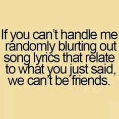 If you can't handle me randomly blurting out song lyrics that relate to what you just said, we can't be friends. -- ever! Ha! I just usually sing the song in my head.